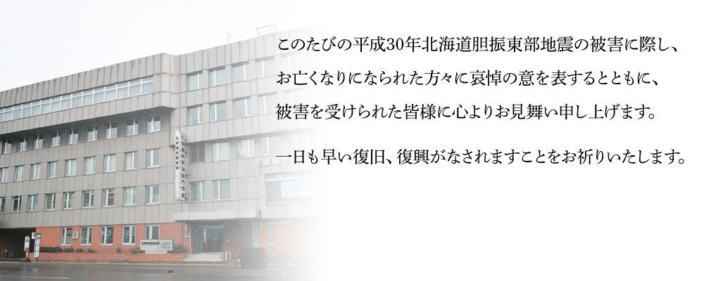 このたびの平成30年北海道胆振東部地震の被害に際し、お亡くなりになられた方々に哀悼の意を表するとともに、被害を受けられた皆様に心よりお見舞い申し上げます。一日も早い復旧、復興がなされますことをお祈りいたします。